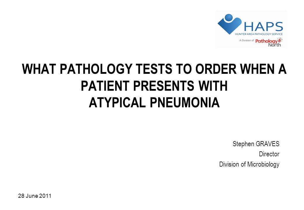 28 June 2011 WHAT PATHOLOGY TESTS TO ORDER WHEN A PATIENT PRESENTS WITH ATYPICAL PNEUMONIA Stephen GRAVES Director Division of Microbiology