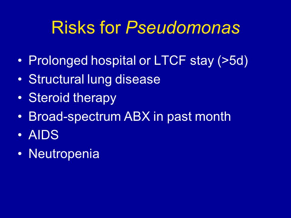Risks for Pseudomonas Prolonged hospital or LTCF stay (>5d) Structural lung disease Steroid therapy Broad-spectrum ABX in past month AIDS Neutropenia