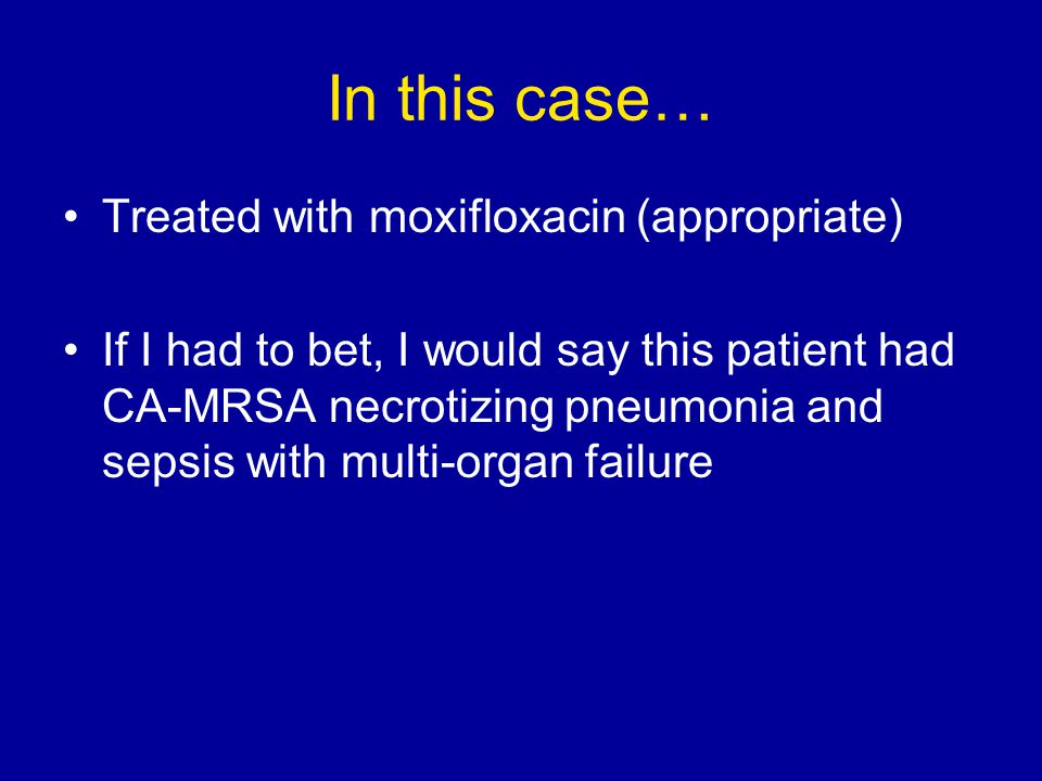 In this case… Treated with moxifloxacin (appropriate) If I had to bet, I would say this patient had CA-MRSA necrotizing pneumonia and sepsis with multi-organ failure