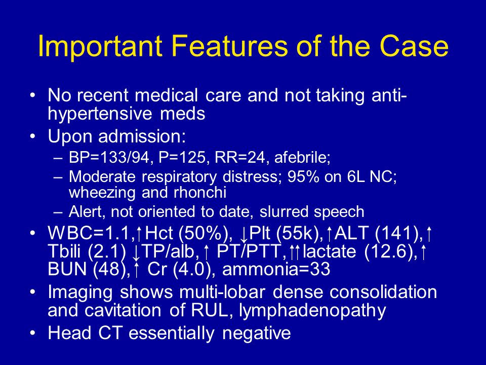 Important Features of the Case No recent medical care and not taking anti- hypertensive meds Upon admission: –BP=133/94, P=125, RR=24, afebrile; –Moderate respiratory distress; 95% on 6L NC; wheezing and rhonchi –Alert, not oriented to date, slurred speech WBC=1.1,  Hct (50%), ↓Plt (55k),  ALT (141),  Tbili (2.1) ↓TP/alb,  PT/PTT,   lactate (12.6),  BUN (48),  Cr (4.0), ammonia=33 Imaging shows multi-lobar dense consolidation and cavitation of RUL, lymphadenopathy Head CT essentially negative