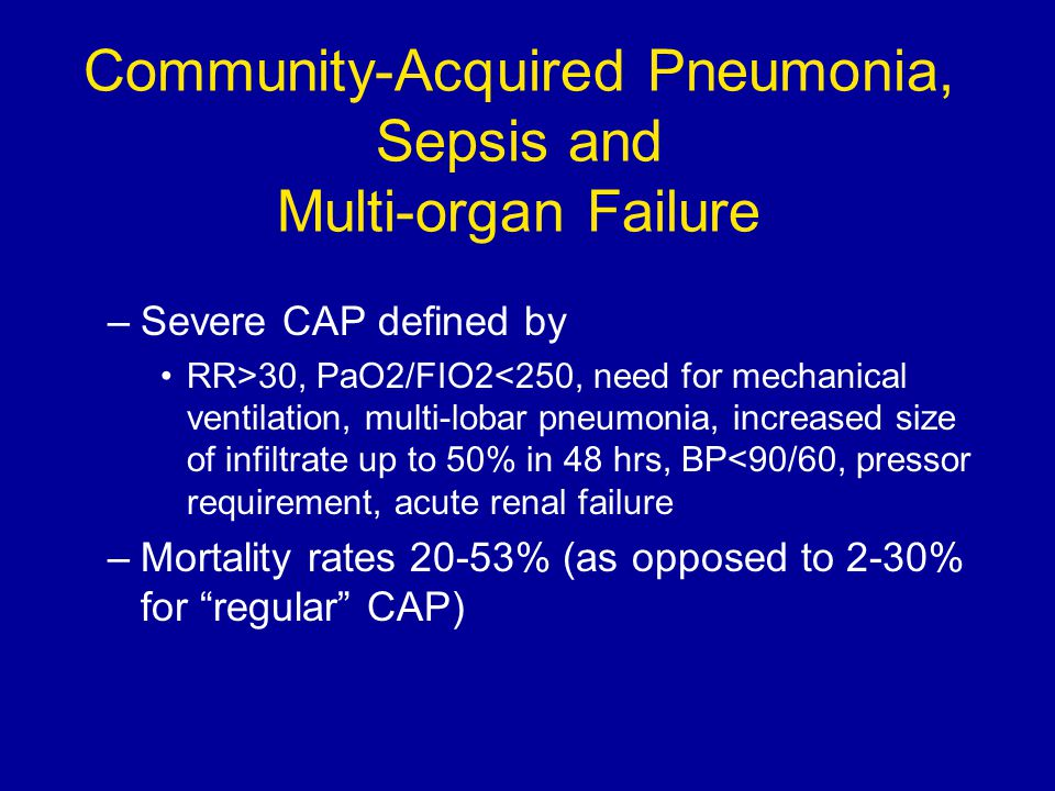 Community-Acquired Pneumonia, Sepsis and Multi-organ Failure –Severe CAP defined by RR>30, PaO2/FIO2<250, need for mechanical ventilation, multi-lobar pneumonia, increased size of infiltrate up to 50% in 48 hrs, BP<90/60, pressor requirement, acute renal failure –Mortality rates 20-53% (as opposed to 2-30% for regular CAP)