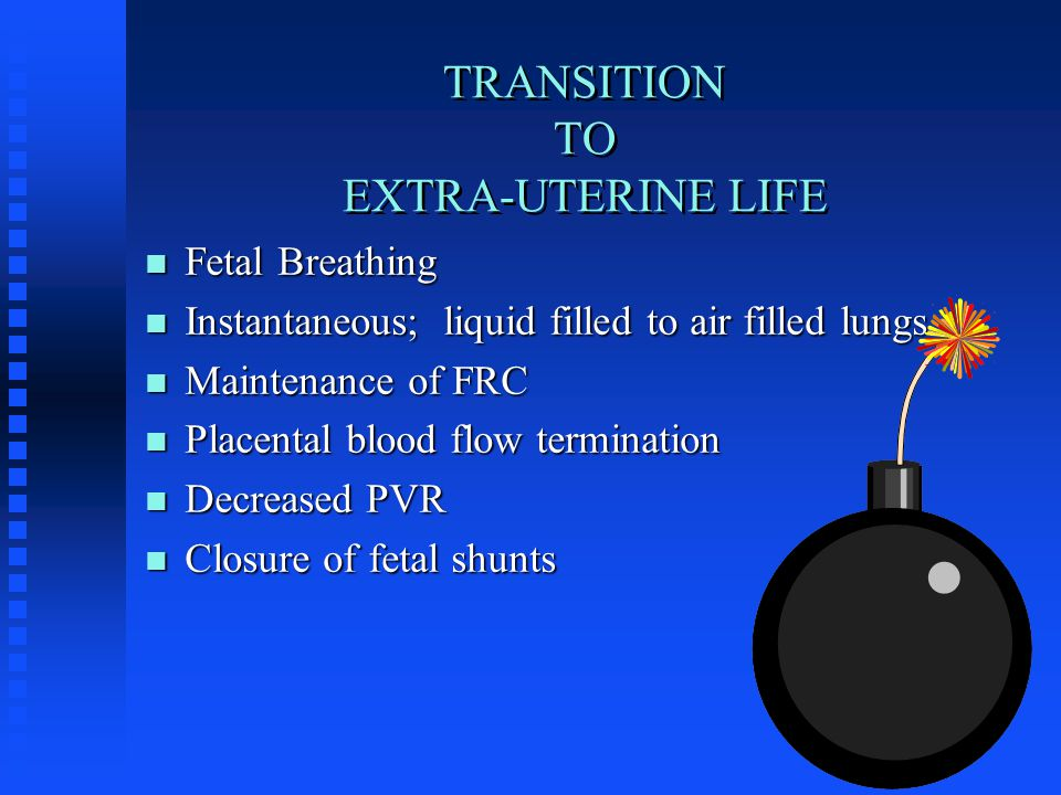 TRANSITION TO EXTRA-UTERINE LIFE n Fetal Breathing n Instantaneous; liquid filled to air filled lungs n Maintenance of FRC n Placental blood flow termination n Decreased PVR n Closure of fetal shunts