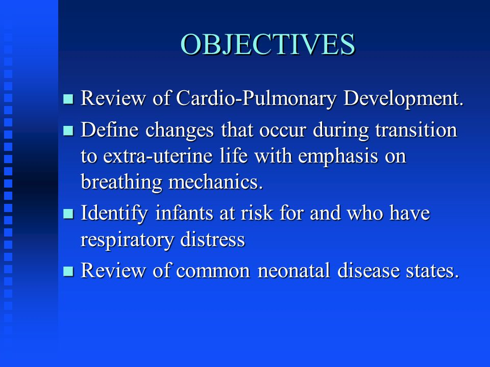 OBJECTIVES n Review of Cardio-Pulmonary Development.