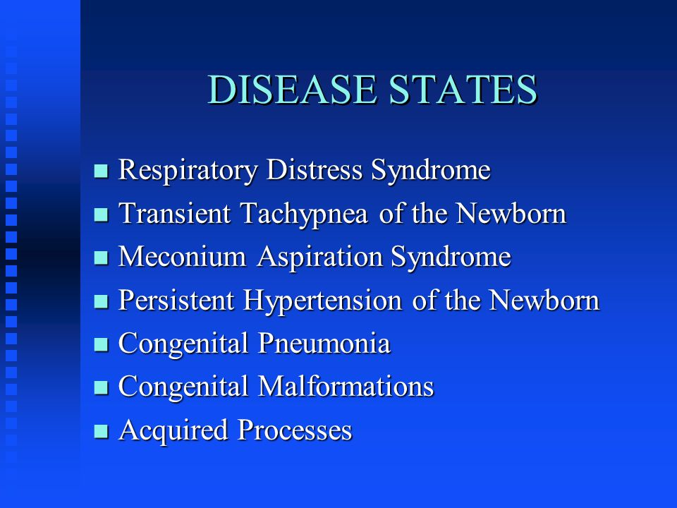 DISEASE STATES n Respiratory Distress Syndrome n Transient Tachypnea of the Newborn n Meconium Aspiration Syndrome n Persistent Hypertension of the Newborn n Congenital Pneumonia n Congenital Malformations n Acquired Processes