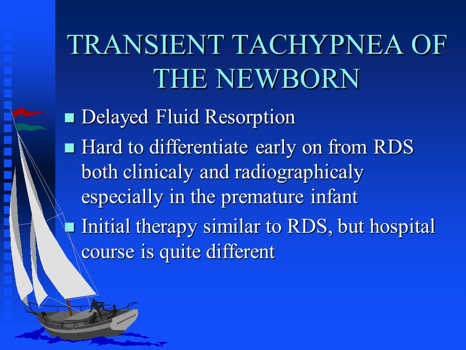 TRANSIENT TACHYPNEA OF THE NEWBORN n Delayed Fluid Resorption n Hard to differentiate early on from RDS both clinicaly and radiographicaly especially in the premature infant n Initial therapy similar to RDS, but hospital course is quite different
