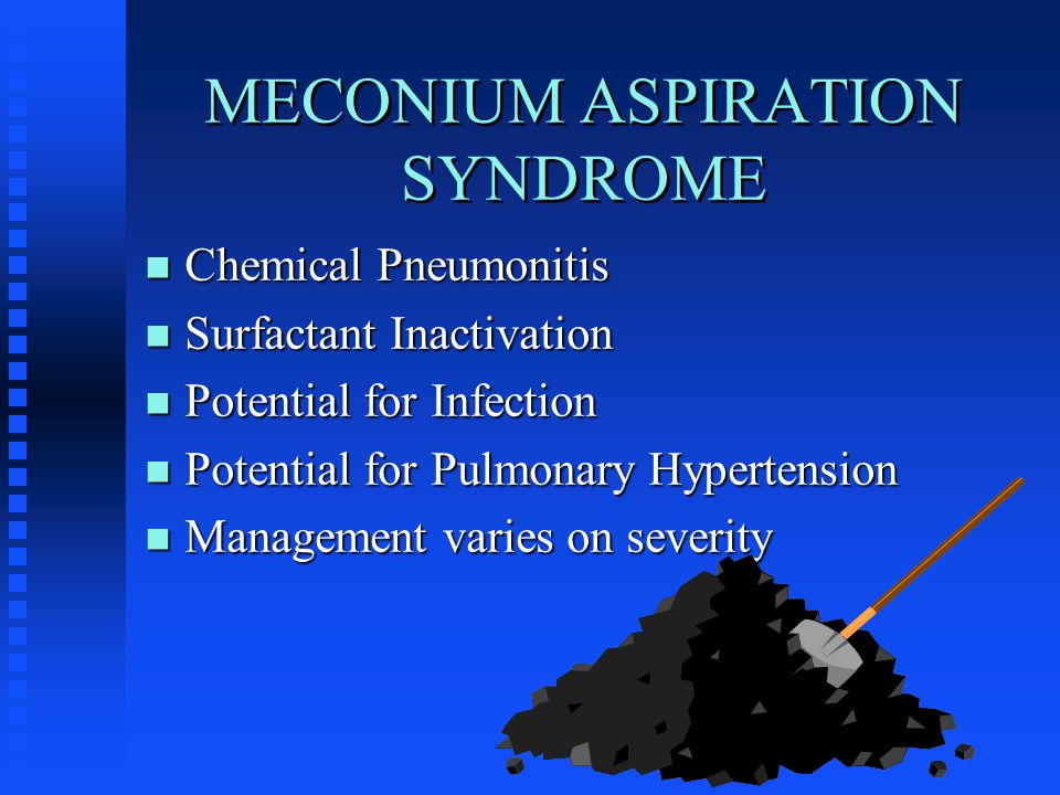 MECONIUM ASPIRATION SYNDROME n Chemical Pneumonitis n Surfactant Inactivation n Potential for Infection n Potential for Pulmonary Hypertension n Management varies on severity
