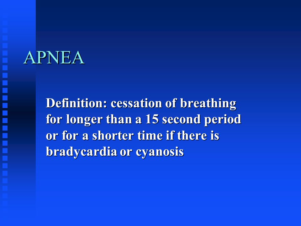 APNEA Definition: cessation of breathing for longer than a 15 second period or for a shorter time if there is bradycardia or cyanosis