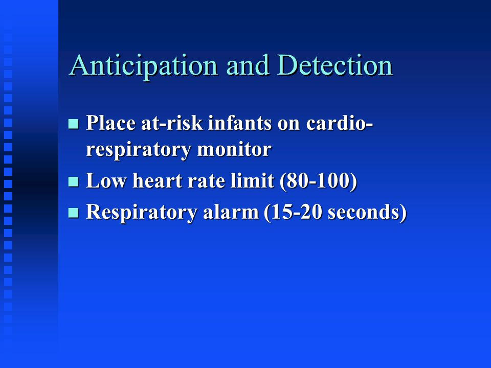 Anticipation and Detection n Place at-risk infants on cardio- respiratory monitor n Low heart rate limit (80-100) n Respiratory alarm (15-20 seconds)