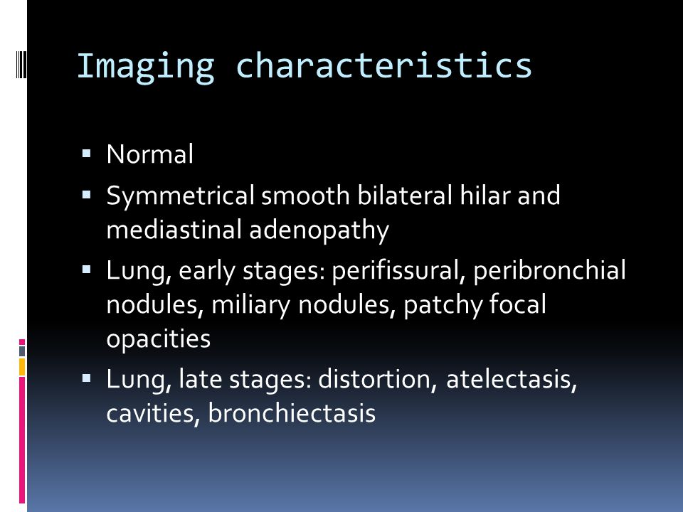 Imaging characteristics  Normal  Symmetrical smooth bilateral hilar and mediastinal adenopathy  Lung, early stages: perifissural, peribronchial nodules, miliary nodules, patchy focal opacities  Lung, late stages: distortion, atelectasis, cavities, bronchiectasis