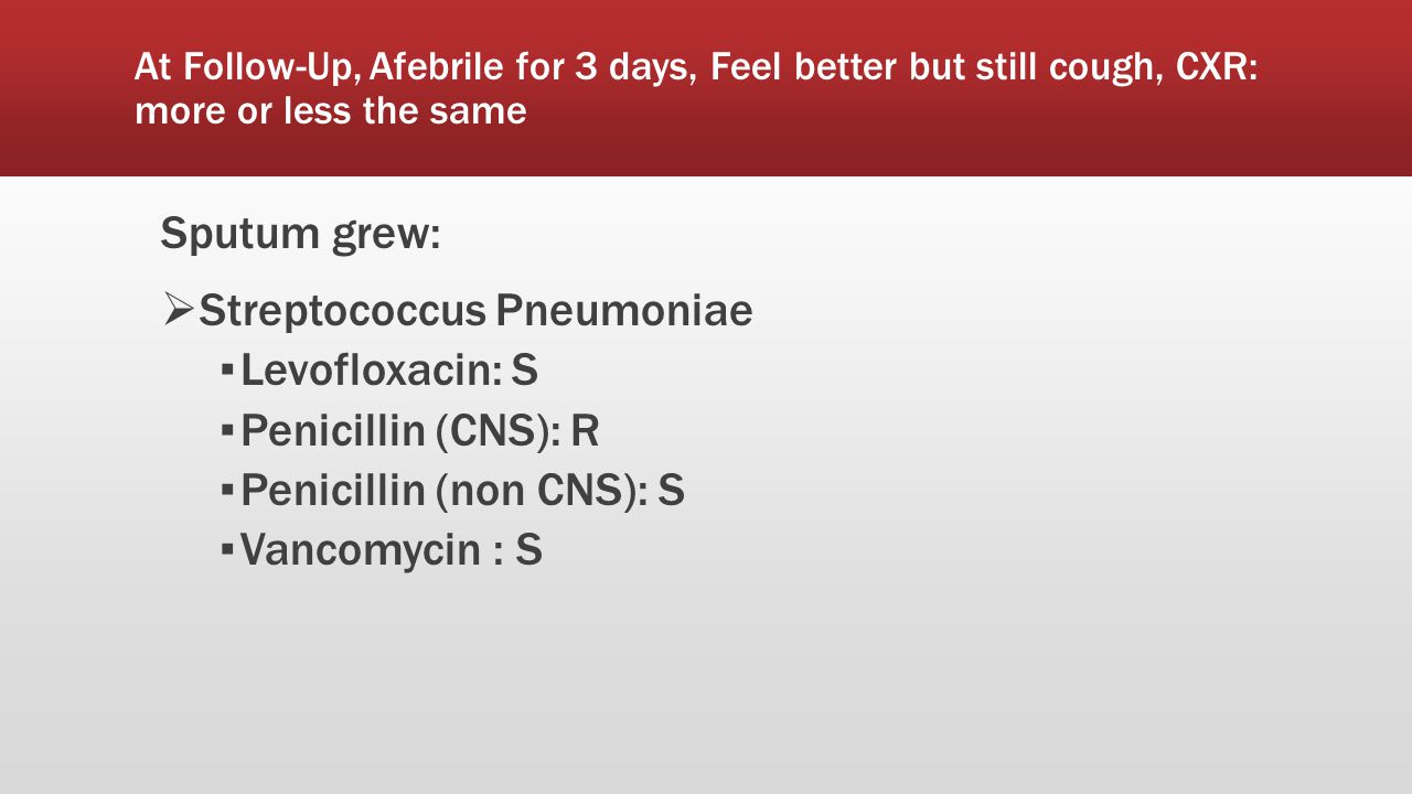 At Follow-Up, Afebrile for 3 days, Feel better but still cough, CXR: more or less the same Sputum grew:  Streptococcus Pneumoniae ▪ Levofloxacin: S ▪ Penicillin (CNS): R ▪ Penicillin (non CNS): S ▪ Vancomycin : S