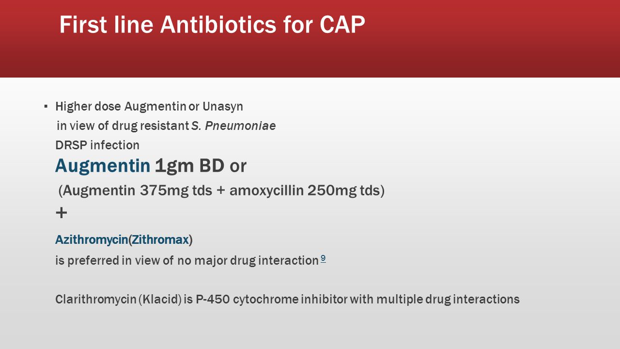 First line Antibiotics for CAP ▪ Higher dose Augmentin or Unasyn in view of drug resistant S.
