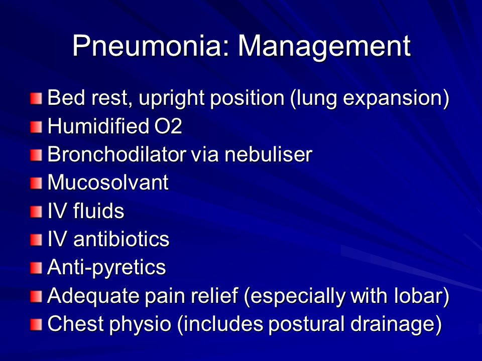 Pneumonia: Management Bed rest, upright position (lung expansion) Humidified O2 Bronchodilator via nebuliser Mucosolvant IV fluids IV antibiotics Anti-pyretics Adequate pain relief (especially with lobar) Chest physio (includes postural drainage)