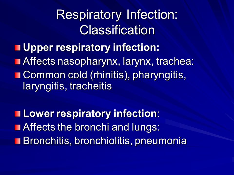 Respiratory Infection: Classification Upper respiratory infection: Affects nasopharynx, larynx, trachea: Common cold (rhinitis), pharyngitis, laryngitis, tracheitis Lower respiratory infection: Affects the bronchi and lungs: Bronchitis, bronchiolitis, pneumonia