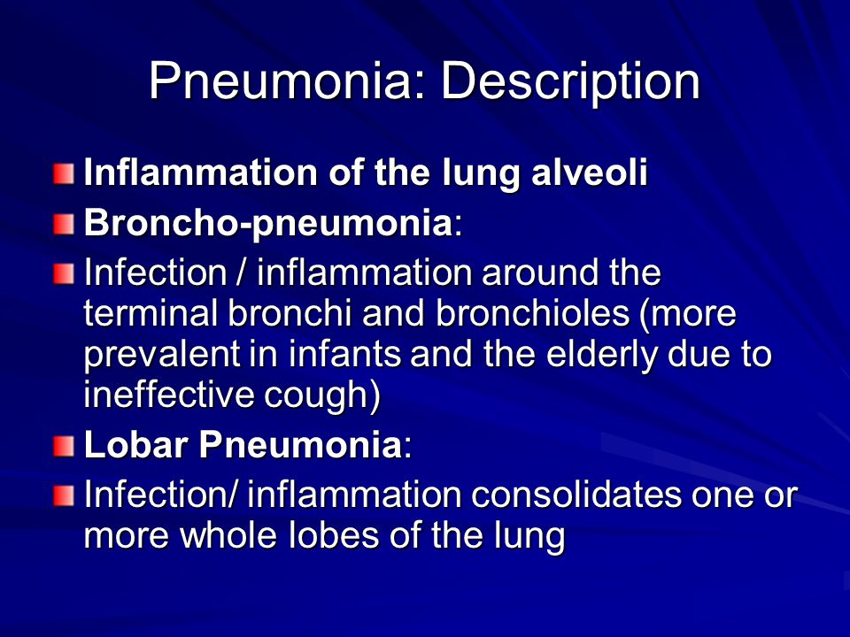Pneumonia: Description Inflammation of the lung alveoli Broncho-pneumonia: Infection / inflammation around the terminal bronchi and bronchioles (more prevalent in infants and the elderly due to ineffective cough) Lobar Pneumonia: Infection/ inflammation consolidates one or more whole lobes of the lung
