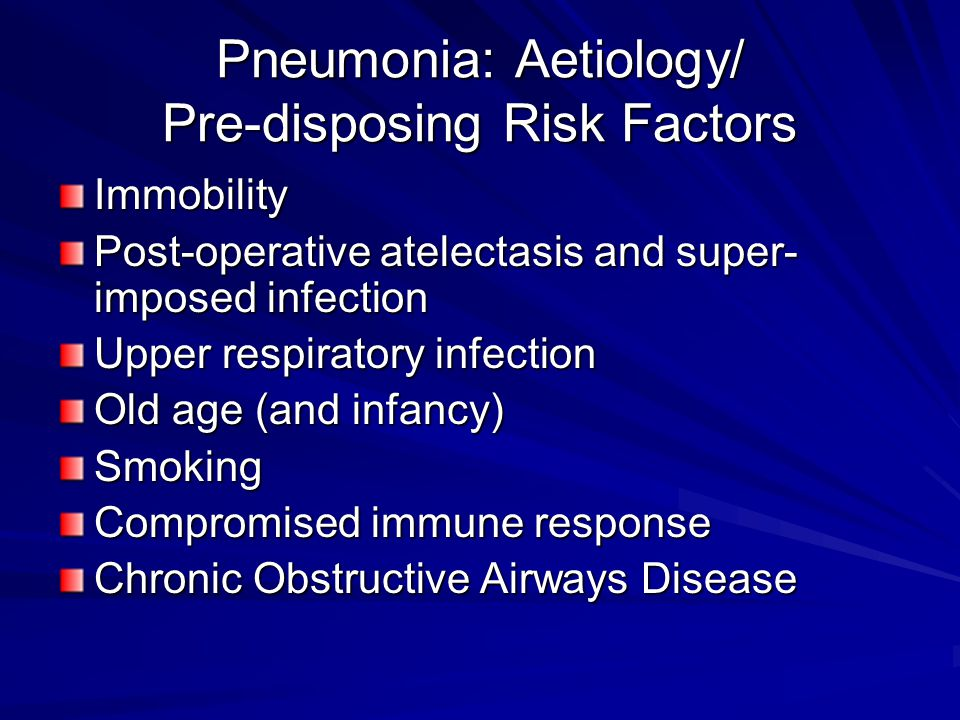 Pneumonia: Aetiology/ Pre-disposing Risk Factors Immobility Post-operative atelectasis and super- imposed infection Upper respiratory infection Old age (and infancy) Smoking Compromised immune response Chronic Obstructive Airways Disease