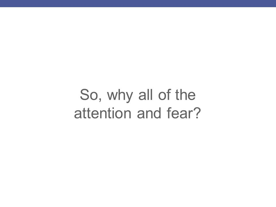 So, why all of the attention and fear