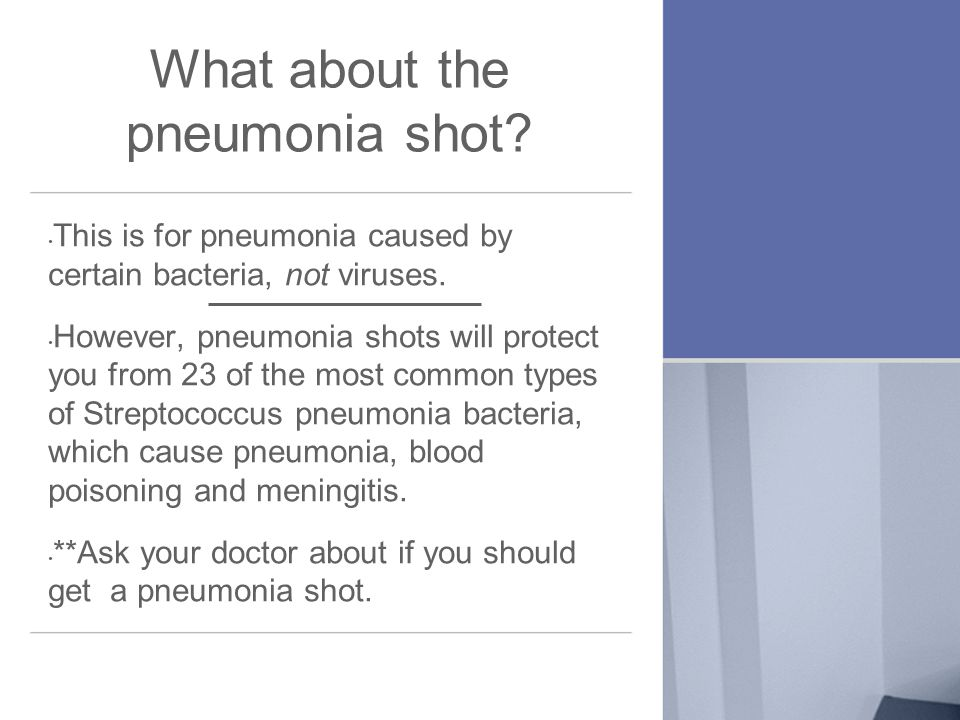 What about the pneumonia shot. This is for pneumonia caused by certain bacteria, not viruses.