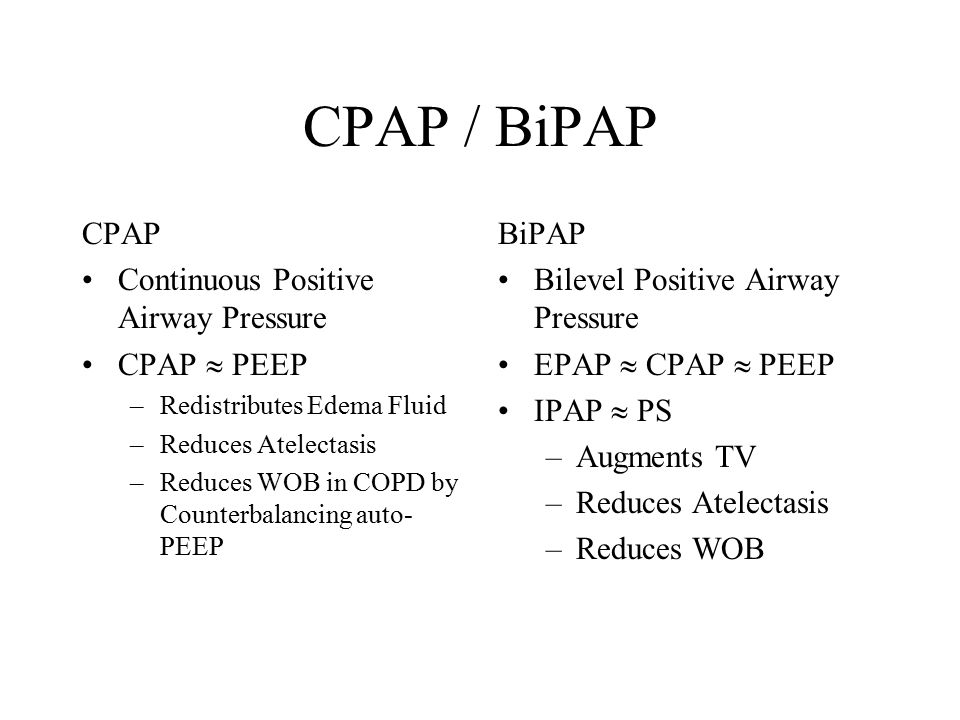 CPAP / BiPAP CPAP Continuous Positive Airway Pressure CPAP  PEEP –Redistributes Edema Fluid –Reduces Atelectasis –Reduces WOB in COPD by Counterbalancing auto- PEEP BiPAP Bilevel Positive Airway Pressure EPAP  CPAP  PEEP IPAP  PS –Augments TV –Reduces Atelectasis –Reduces WOB