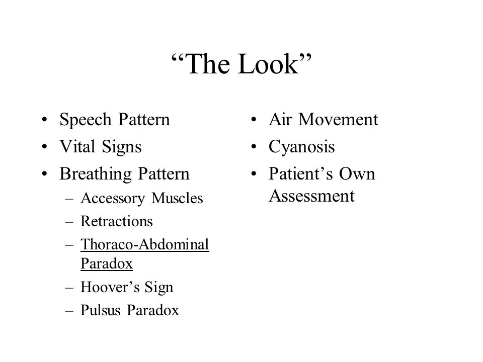 The Look Speech Pattern Vital Signs Breathing Pattern –Accessory Muscles –Retractions –Thoraco-Abdominal Paradox –Hoover's Sign –Pulsus Paradox Air Movement Cyanosis Patient's Own Assessment