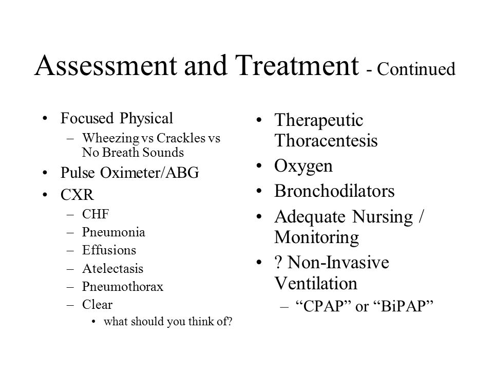 Assessment and Treatment - Continued Focused Physical –Wheezing vs Crackles vs No Breath Sounds Pulse Oximeter/ABG CXR –CHF –Pneumonia –Effusions –Atelectasis –Pneumothorax –Clear what should you think of.