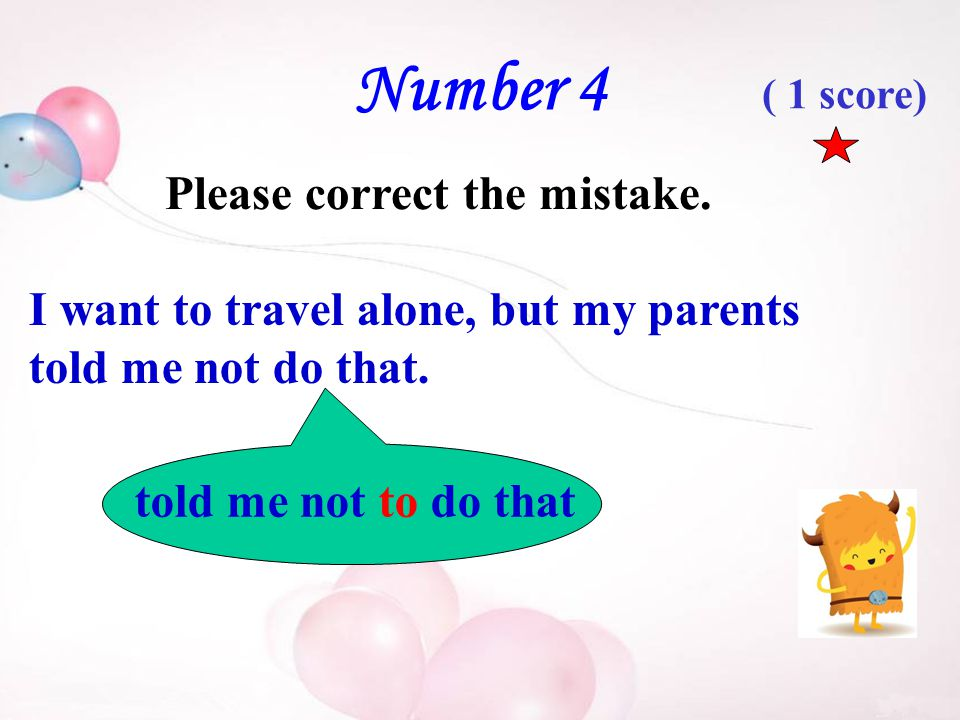 Number 4 Please correct the mistake. I want to travel alone, but my parents told me not do that.