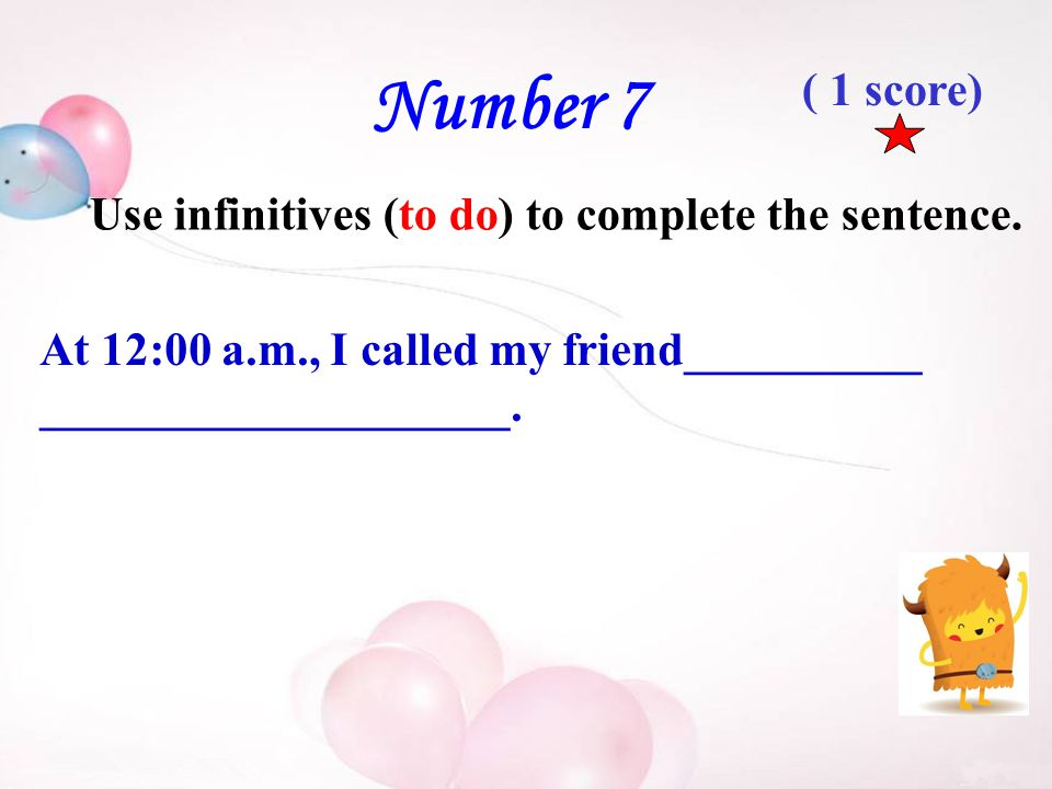 Number 7 Use infinitives (to do) to complete the sentence.