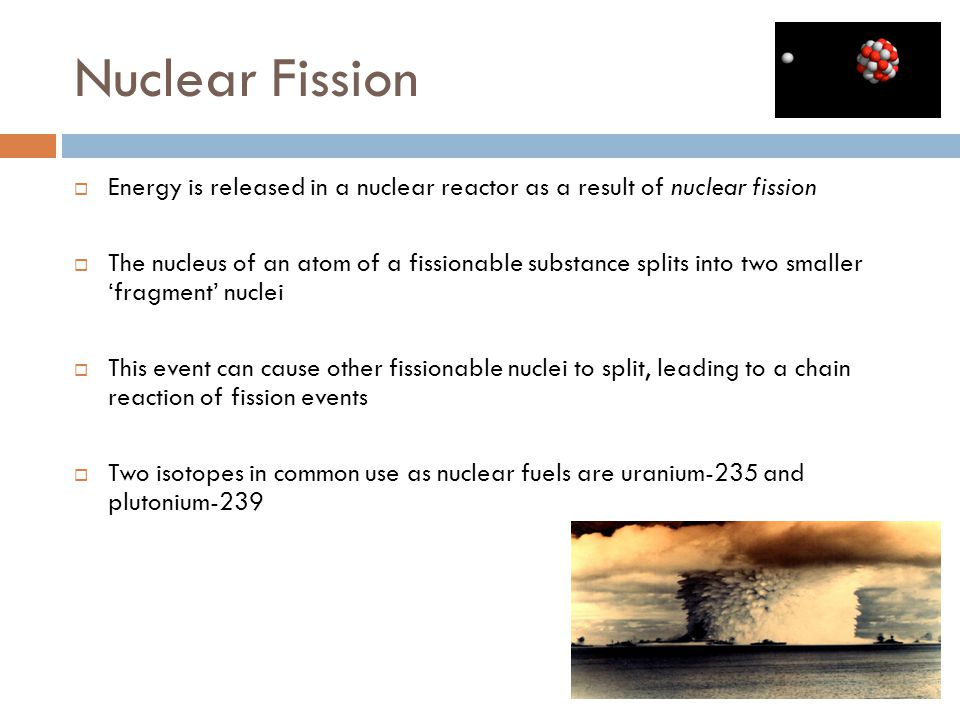 Nuclear Fission  Energy is released in a nuclear reactor as a result of nuclear fission  The nucleus of an atom of a fissionable substance splits into two smaller 'fragment' nuclei  This event can cause other fissionable nuclei to split, leading to a chain reaction of fission events  Two isotopes in common use as nuclear fuels are uranium-235 and plutonium-239