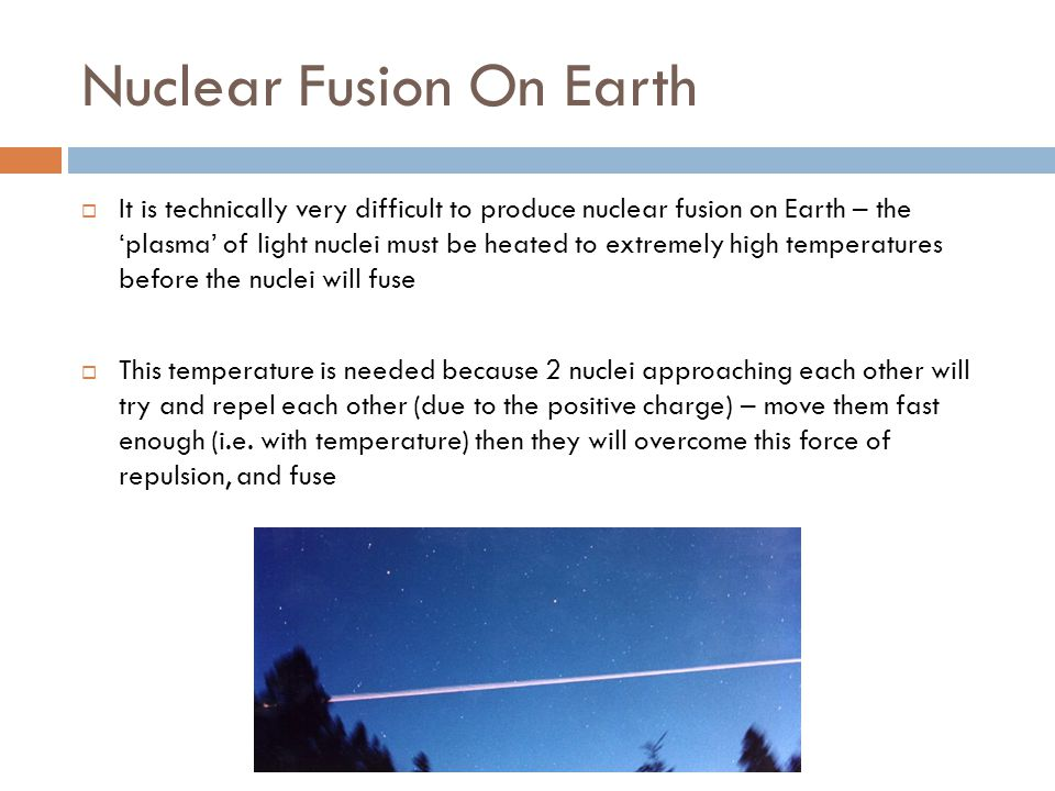 Nuclear Fusion On Earth  It is technically very difficult to produce nuclear fusion on Earth – the 'plasma' of light nuclei must be heated to extremely high temperatures before the nuclei will fuse  This temperature is needed because 2 nuclei approaching each other will try and repel each other (due to the positive charge) – move them fast enough (i.e.