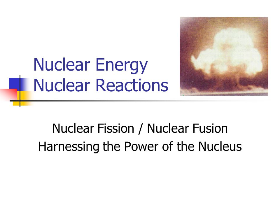 Nuclear Energy Nuclear Reactions Nuclear Fission / Nuclear Fusion Harnessing the Power of the Nucleus
