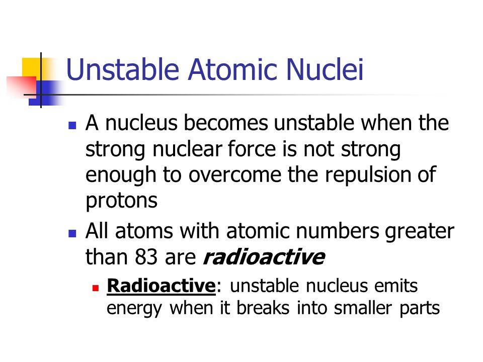 Unstable Atomic Nuclei A nucleus becomes unstable when the strong nuclear force is not strong enough to overcome the repulsion of protons All atoms with atomic numbers greater than 83 are radioactive Radioactive: unstable nucleus emits energy when it breaks into smaller parts
