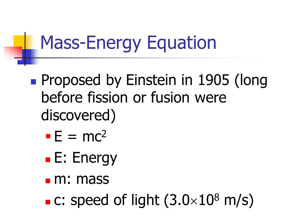 Mass-Energy Equation Proposed by Einstein in 1905 (long before fission or fusion were discovered)  E = mc 2 E: Energy m: mass c: speed of light (3.0  10 8 m/s)