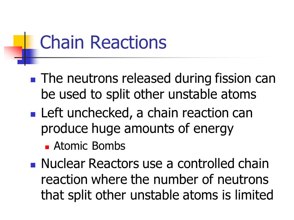 Chain Reactions The neutrons released during fission can be used to split other unstable atoms Left unchecked, a chain reaction can produce huge amounts of energy Atomic Bombs Nuclear Reactors use a controlled chain reaction where the number of neutrons that split other unstable atoms is limited