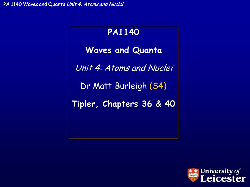 PA 1140 Waves and Quanta Unit 4: Atoms and Nuclei PA1140 Waves and Quanta Unit 4: Atoms and Nuclei Dr Matt Burleigh (S4) Tipler, Chapters 36 & 40