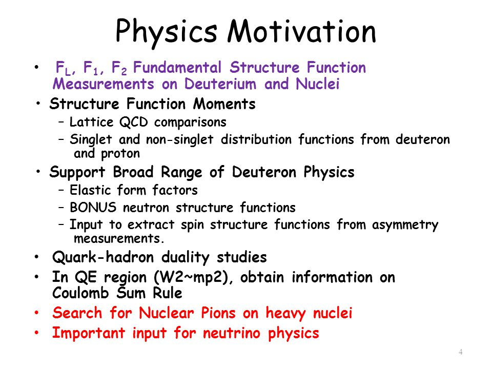 Physics Motivation F L, F 1, F 2 Fundamental Structure Function Measurements on Deuterium and Nuclei Structure Function Moments – Lattice QCD comparisons – Singlet and non-singlet distribution functions from deuteron and proton Support Broad Range of Deuteron Physics – Elastic form factors – BONUS neutron structure functions – Input to extract spin structure functions from asymmetry measurements.