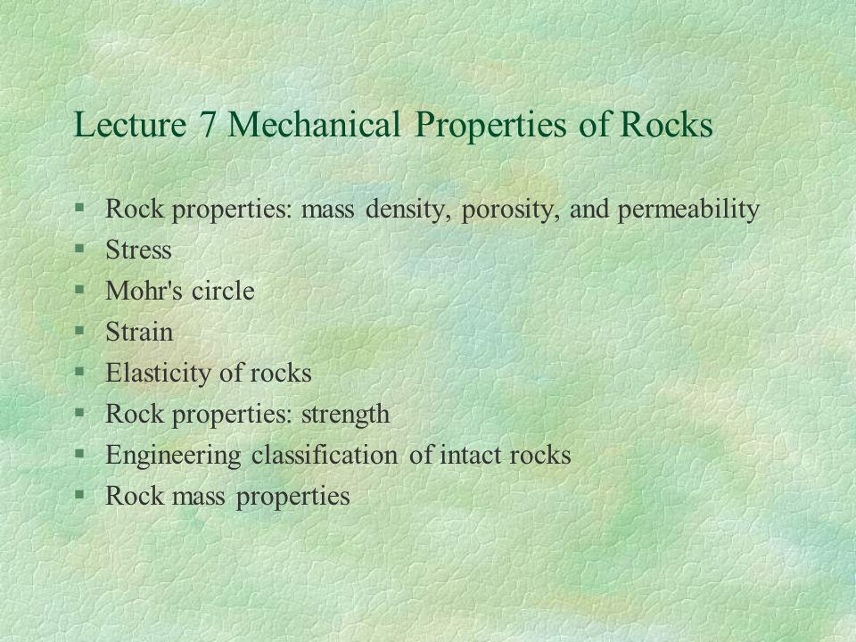 Lecture 7 Mechanical Properties of Rocks §Rock properties: mass density, porosity, and permeability §Stress §Mohr s circle §Strain §Elasticity of rocks §Rock properties: strength §Engineering classification of intact rocks §Rock mass properties
