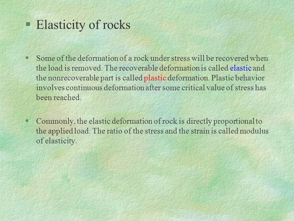 §Elasticity of rocks §Some of the deformation of a rock under stress will be recovered when the load is removed.