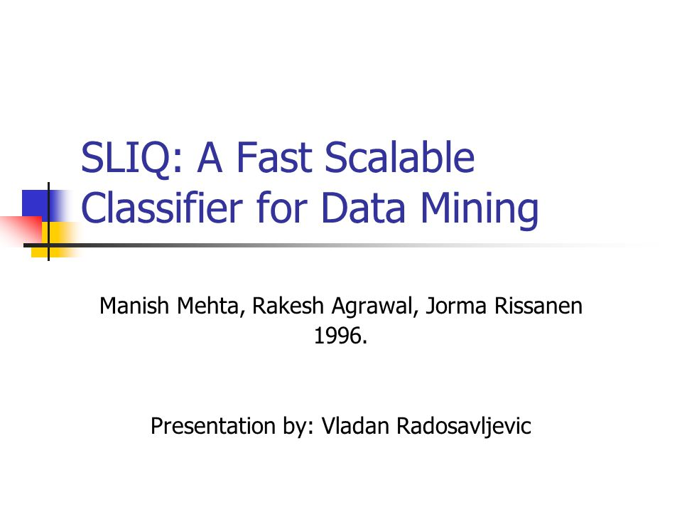 SLIQ: A Fast Scalable Classifier for Data Mining Manish Mehta, Rakesh Agrawal, Jorma Rissanen 1996.