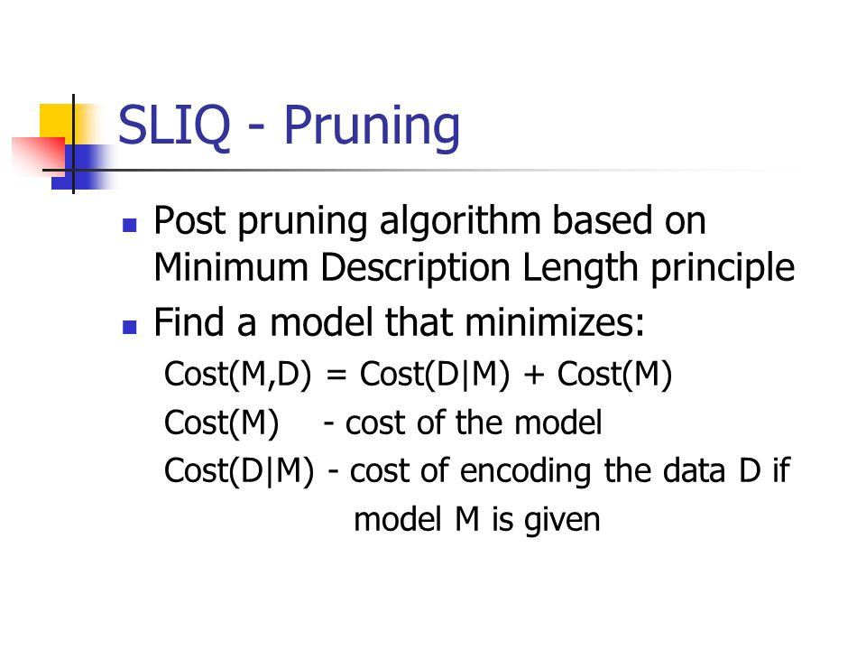 SLIQ - Pruning Post pruning algorithm based on Minimum Description Length principle Find a model that minimizes: Cost(M,D) = Cost(D|M) + Cost(M) Cost(M) - cost of the model Cost(D|M) - cost of encoding the data D if model M is given