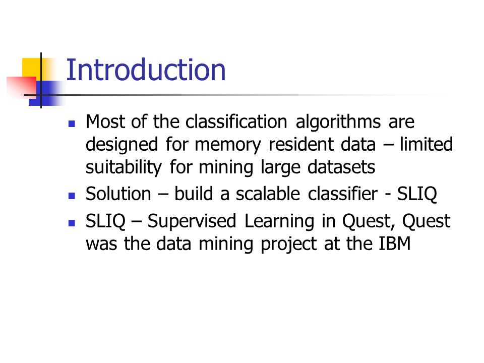 Introduction Most of the classification algorithms are designed for memory resident data – limited suitability for mining large datasets Solution – build a scalable classifier - SLIQ SLIQ – Supervised Learning in Quest, Quest was the data mining project at the IBM