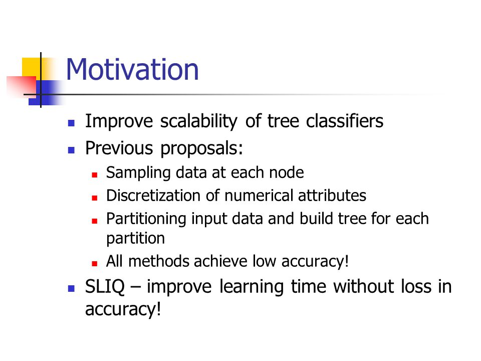 Motivation Improve scalability of tree classifiers Previous proposals: Sampling data at each node Discretization of numerical attributes Partitioning input data and build tree for each partition All methods achieve low accuracy.