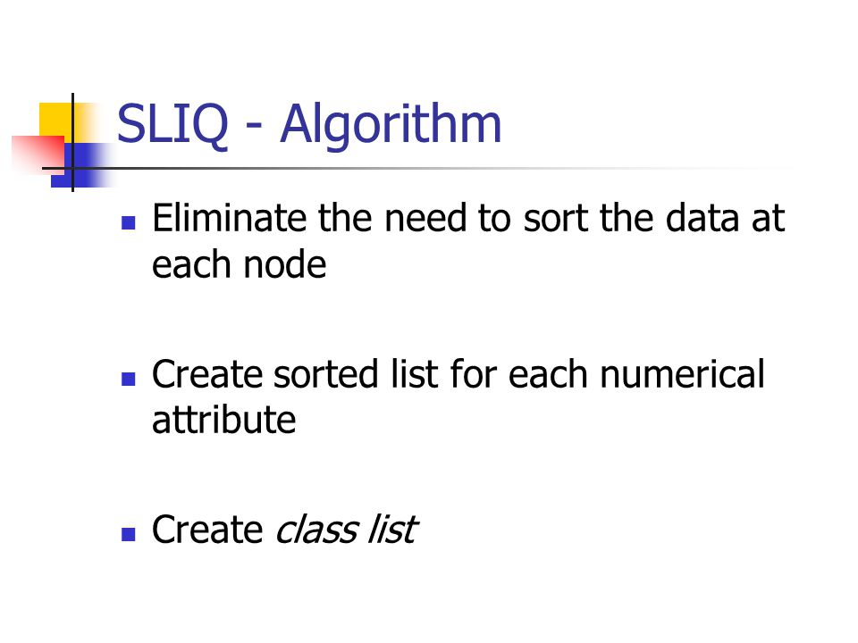SLIQ - Algorithm Eliminate the need to sort the data at each node Create sorted list for each numerical attribute Create class list