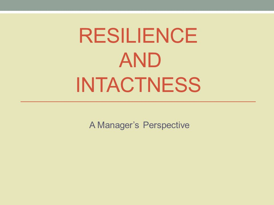 RESILIENCE AND INTACTNESS A Manager's Perspective