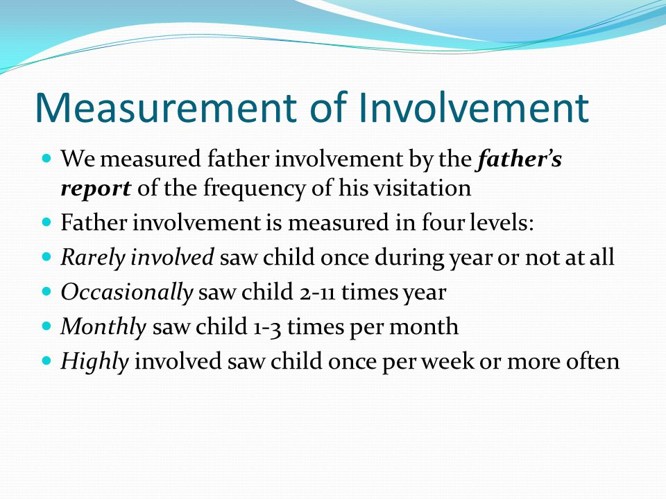 Measurement of Involvement We measured father involvement by the father's report of the frequency of his visitation Father involvement is measured in four levels: Rarely involved saw child once during year or not at all Occasionally saw child 2-11 times year Monthly saw child 1-3 times per month Highly involved saw child once per week or more often