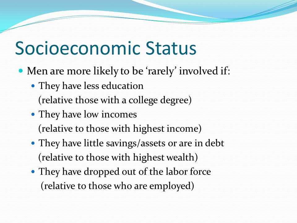 Socioeconomic Status Men are more likely to be 'rarely' involved if: They have less education (relative those with a college degree) They have low incomes (relative to those with highest income) They have little savings/assets or are in debt (relative to those with highest wealth) They have dropped out of the labor force (relative to those who are employed)