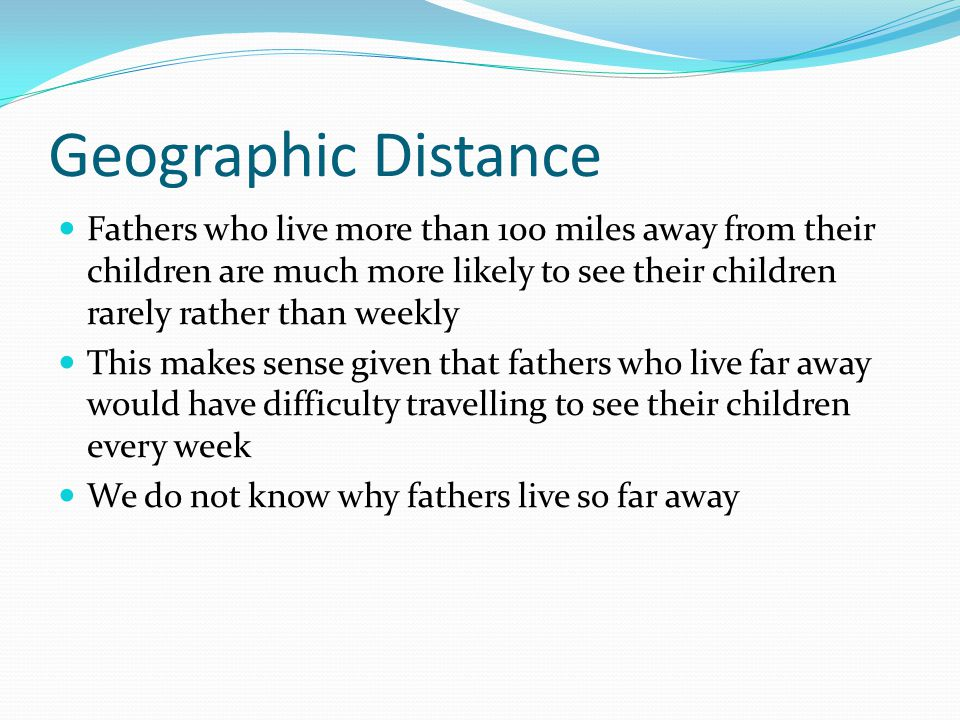 Geographic Distance Fathers who live more than 100 miles away from their children are much more likely to see their children rarely rather than weekly This makes sense given that fathers who live far away would have difficulty travelling to see their children every week We do not know why fathers live so far away