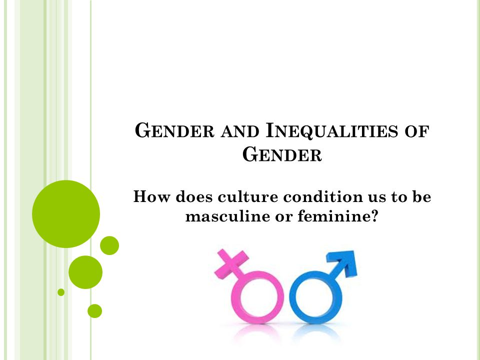 G ENDER AND I NEQUALITIES OF G ENDER How does culture condition us to be masculine or feminine