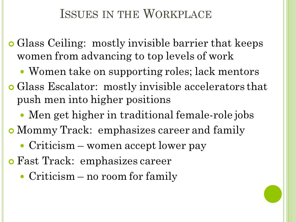 I SSUES IN THE W ORKPLACE Glass Ceiling: mostly invisible barrier that keeps women from advancing to top levels of work Women take on supporting roles; lack mentors Glass Escalator: mostly invisible accelerators that push men into higher positions Men get higher in traditional female-role jobs Mommy Track: emphasizes career and family Criticism – women accept lower pay Fast Track: emphasizes career Criticism – no room for family
