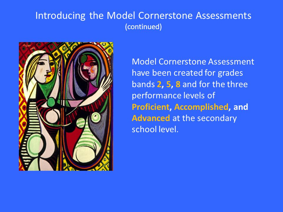 Model Cornerstone Assessment have been created for grades bands 2, 5, 8 and for the three performance levels of Proficient, Accomplished, and Advanced at the secondary school level.