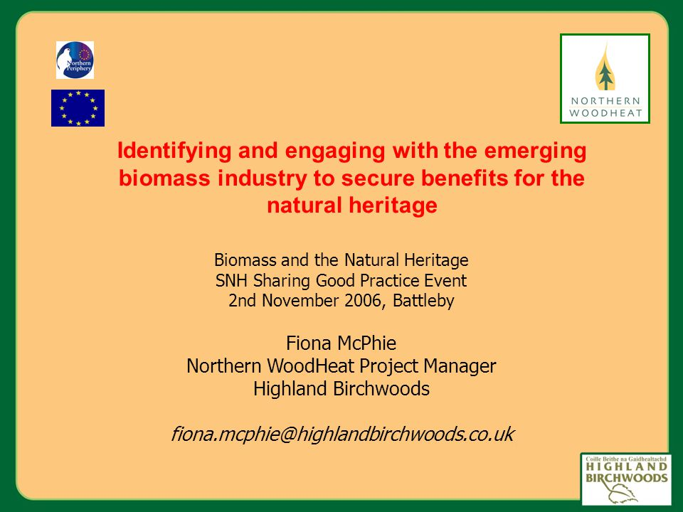 Biomass and the Natural Heritage SNH Sharing Good Practice Event 2nd November 2006, Battleby Fiona McPhie Northern WoodHeat Project Manager Highland Birchwoods Identifying and engaging with the emerging biomass industry to secure benefits for the natural heritage