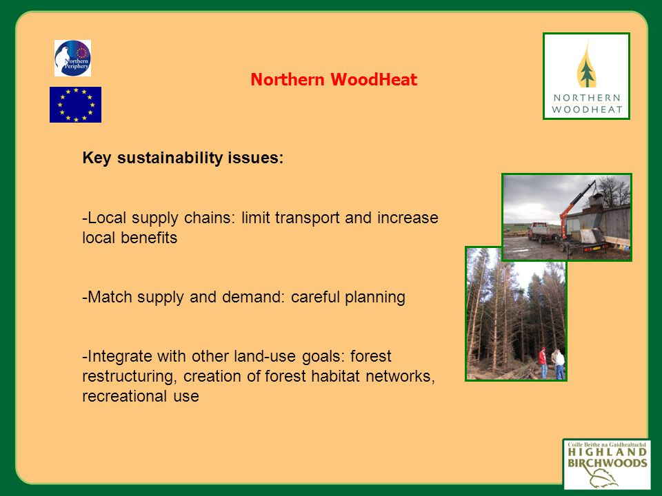 Northern WoodHeat Key sustainability issues: -Local supply chains: limit transport and increase local benefits -Match supply and demand: careful planning -Integrate with other land-use goals: forest restructuring, creation of forest habitat networks, recreational use